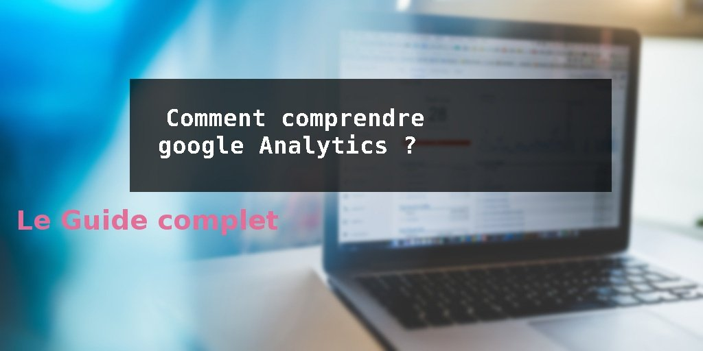 Comment comprendre google Analytics ?
